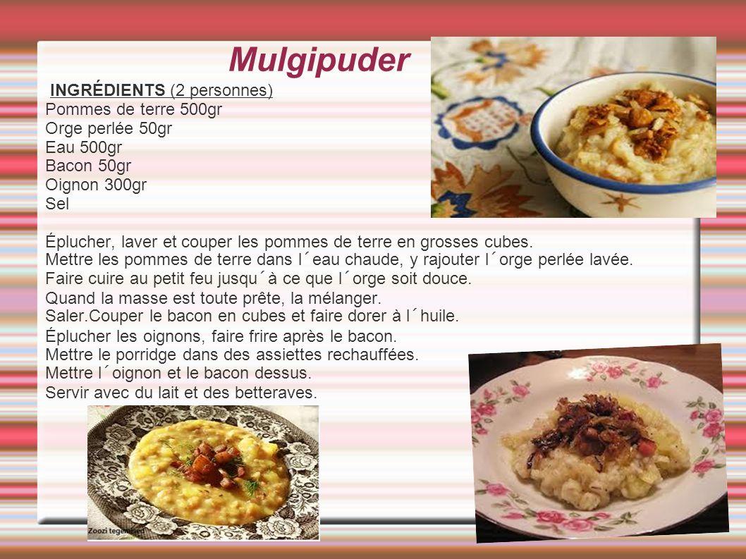 Mulgipuder INGRÉDIENTS (2 personnes) Pommes de terre 500gr Orge perlée 50gr Eau 500gr Bacon 50gr Oignon 300gr Sel Éplucher, laver et couper les pommes