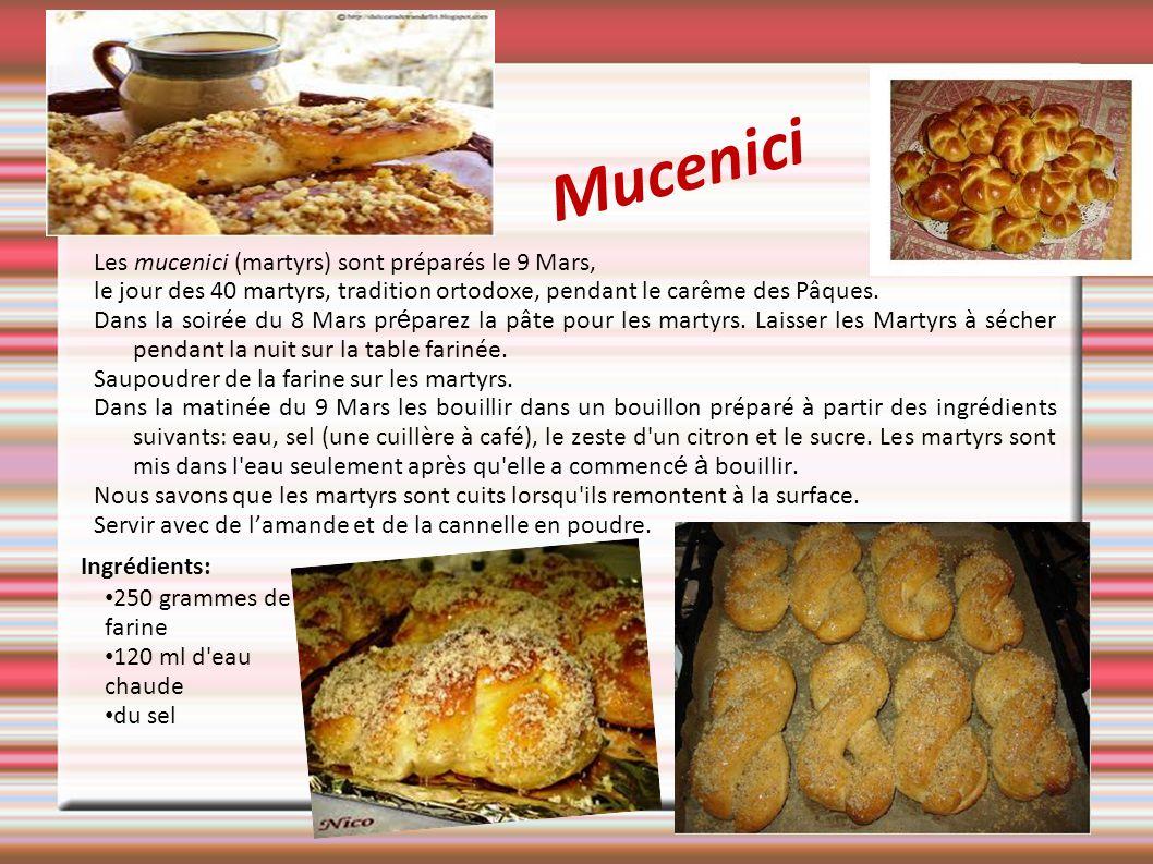 Mucenici Les mucenici (martyrs) sont préparés le 9 Mars, le jour des 40 martyrs, tradition ortodoxe, pendant le carême des Pâques. Dans la soirée du 8