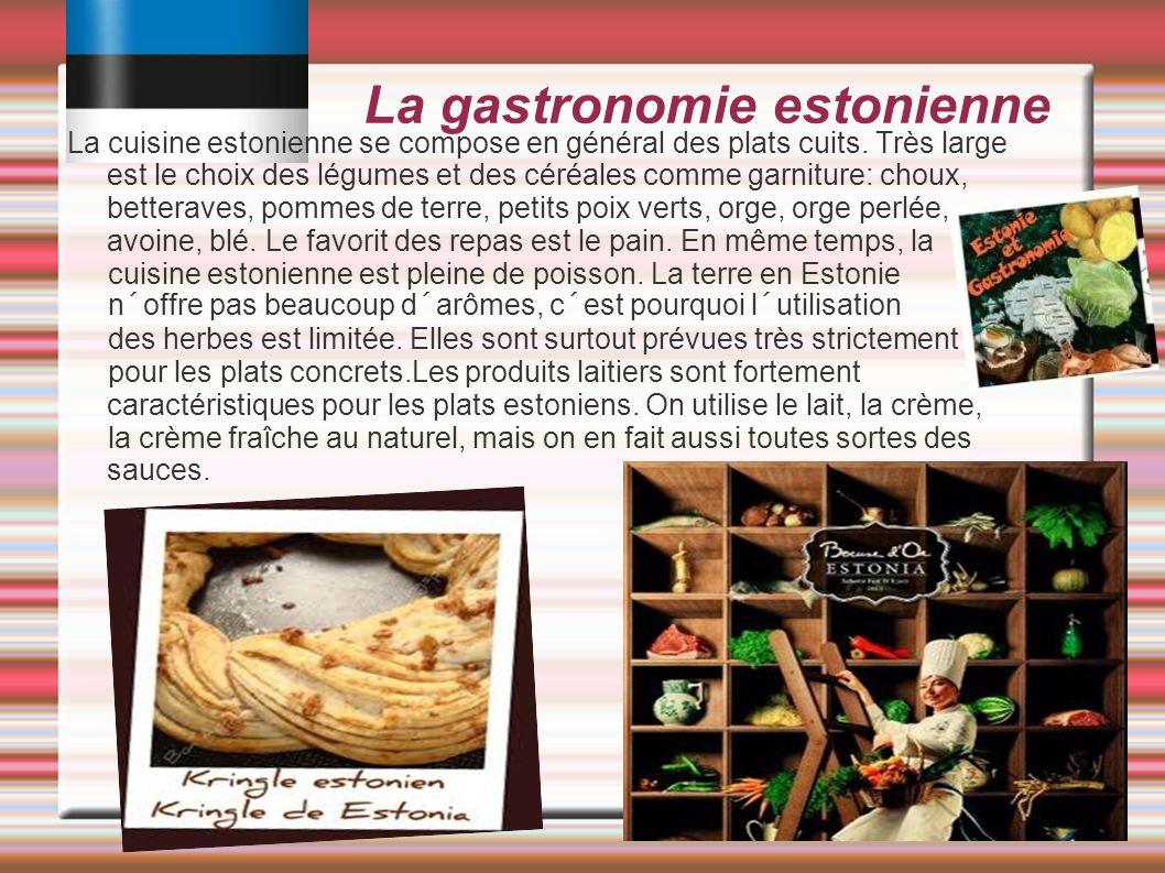 La gastronomie estonienne La cuisine estonienne se compose en général des plats cuits. Très large est le choix des légumes et des céréales comme garni