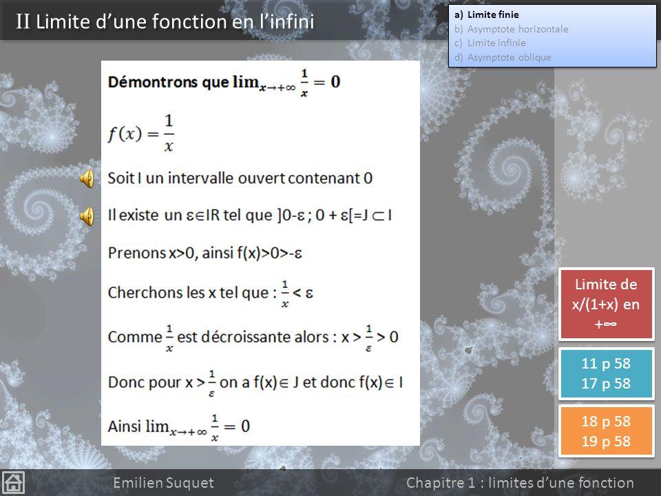II Limite dune fonction en linfini a)Limite finie b)Asymptote horizontale c)Limite infinie d)Asymptote oblique a)Limite finie b)Asymptote horizontale c)Limite infinie d)Asymptote oblique Définition : limite finie en linfini On dit que la fonction f a pour limite b IR quand x tend vers + (respectivement vers -) si et seulement si tout intervalle ouvert I contenant b, contient aussi toutes les valeurs de f(x) pour x assez grand (respectivement assez petit) Notations Emilien Suquet Chapitre 1 : limites dune fonction Limites de la fonction inverse.
