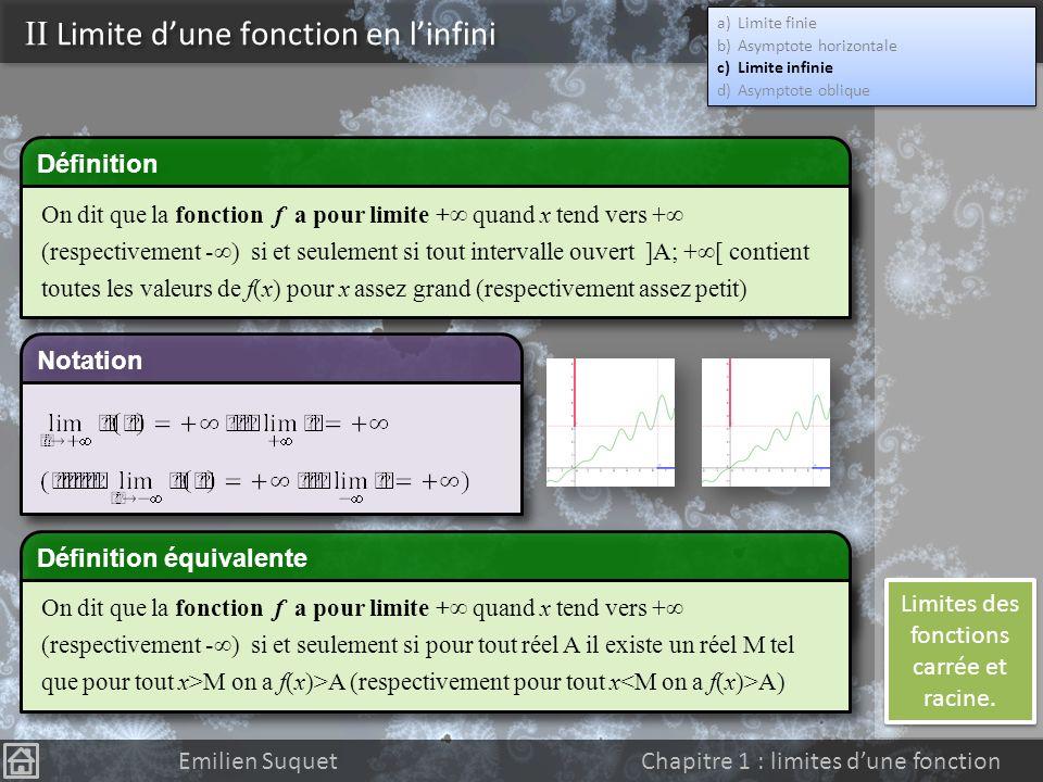 Définition II Limite dune fonction en linfini a)Limite finie b)Asymptote horizontale c)Limite infinie d)Asymptote oblique a)Limite finie b)Asymptote horizontale c)Limite infinie d)Asymptote oblique Emilien Suquet Chapitre 1 : limites dune fonction Remarques : On doit préciser où une droite est asymptote à la courbe Une asymptote nest pas forcement au dessous ou au dessus de la courbe (elle peut « bouger » autour) Ne pas dire « droite asymptote à la fonction » Pour étudier la position relative de la courbe par rapport à son asymptote, on étudie le signe de f(x)-b