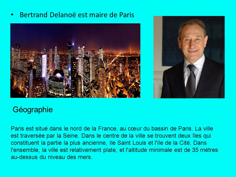 Bertrand Delanoë est maire de Paris Paris est situé dans le nord de la France, au cœur du bassin de Paris.