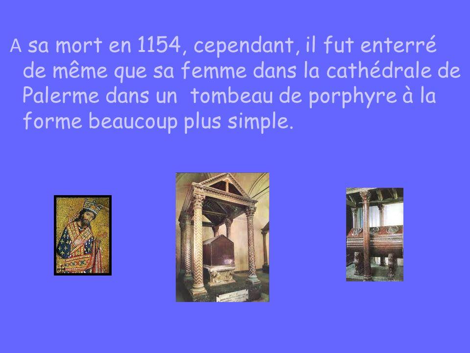 A sa mort en 1154, cependant, il fut enterré de même que sa femme dans la cathédrale de Palerme dans un tombeau de porphyre à la forme beaucoup plus s