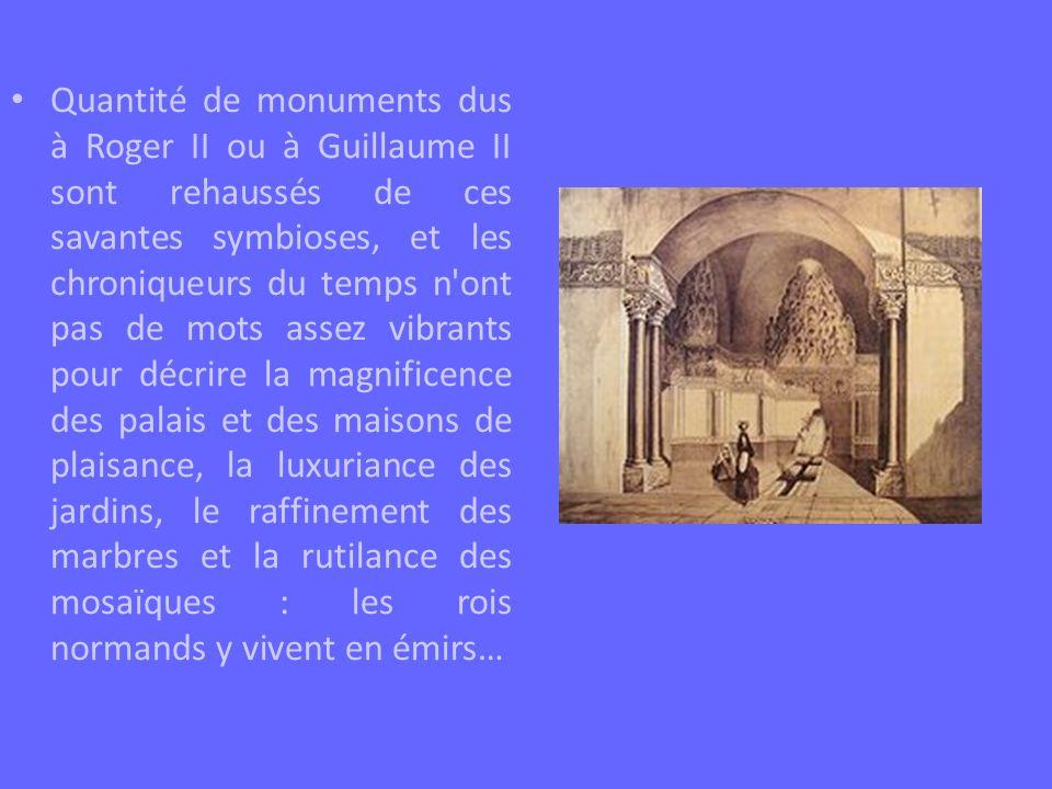 Quantité de monuments dus à Roger II ou à Guillaume II sont rehaussés de ces savantes symbioses, et les chroniqueurs du temps n'ont pas de mots assez