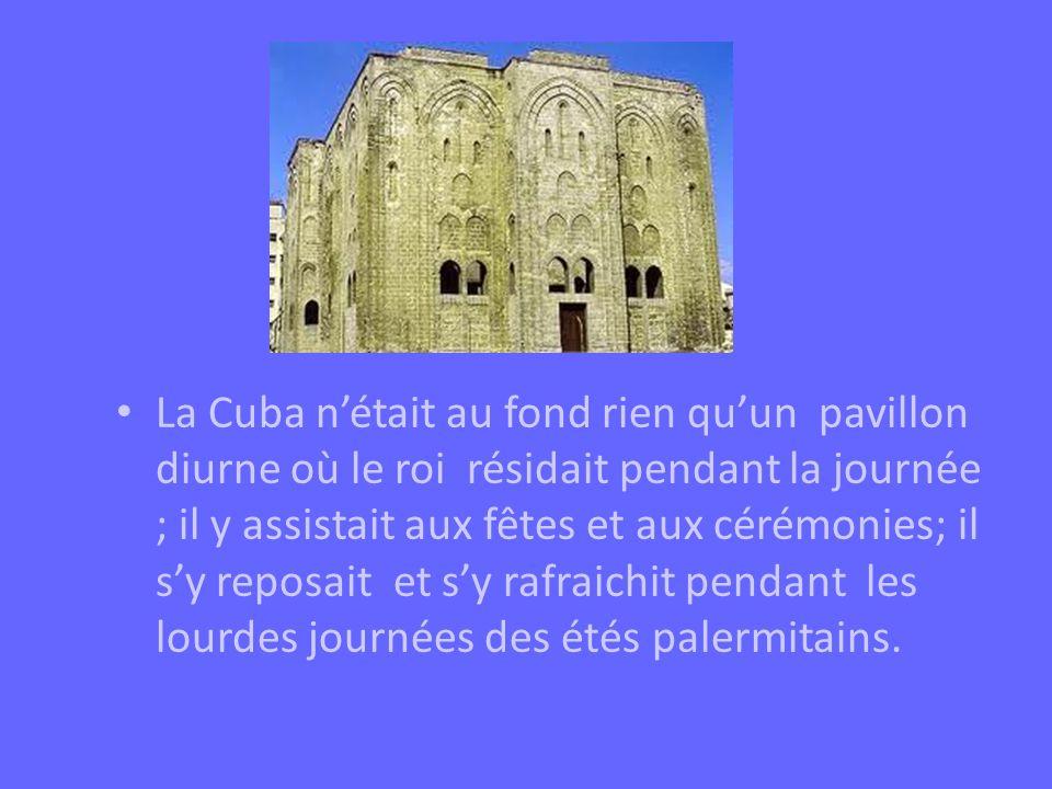 La Cuba nétait au fond rien quun pavillon diurne où le roi résidait pendant la journée ; il y assistait aux fêtes et aux cérémonies; il sy reposait et