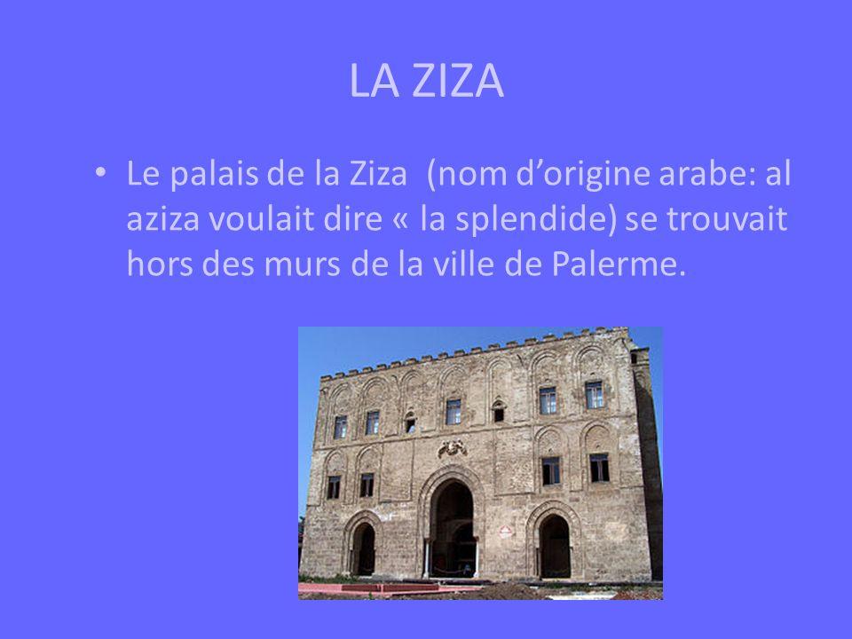 LA ZIZA Le palais de la Ziza (nom dorigine arabe: al aziza voulait dire « la splendide) se trouvait hors des murs de la ville de Palerme.