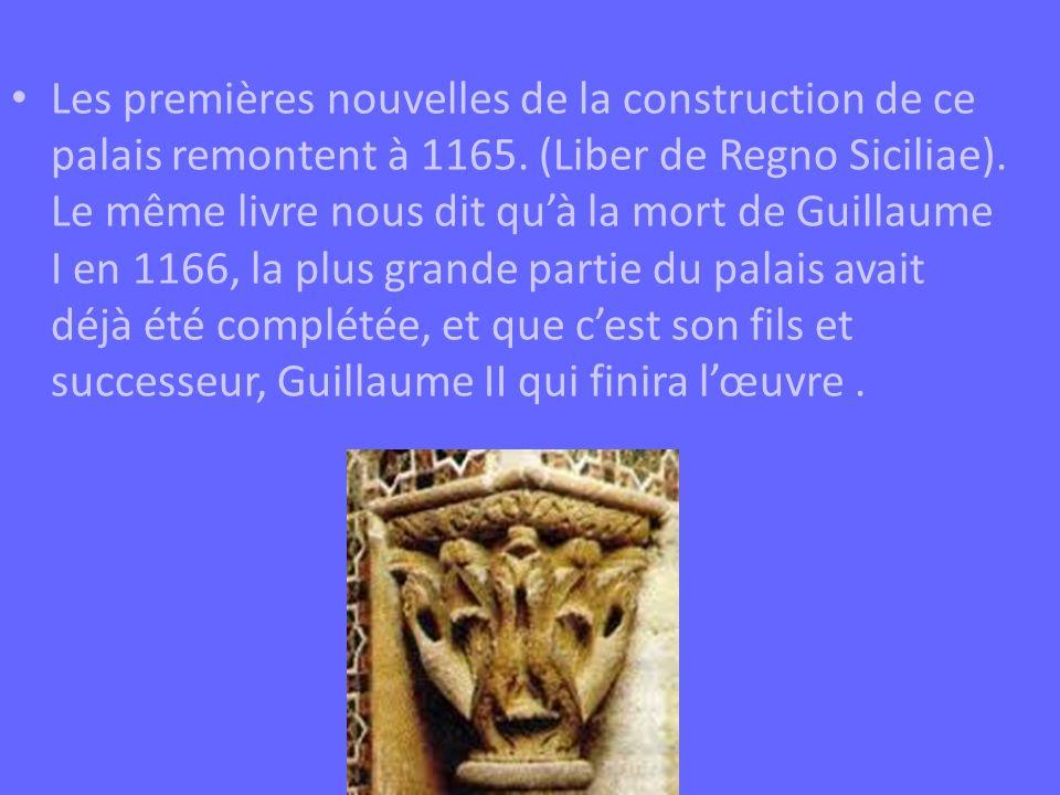 Les premières nouvelles de la construction de ce palais remontent à 1165. (Liber de Regno Siciliae). Le même livre nous dit quà la mort de Guillaume I