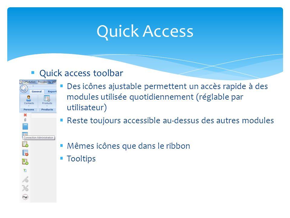 Quick access toolbar Des icônes ajustable permettent un accès rapide à des modules utilisée quotidiennement (réglable par utilisateur) Reste toujours accessible au-dessus des autres modules Mêmes icônes que dans le ribbon Tooltips Quick Access