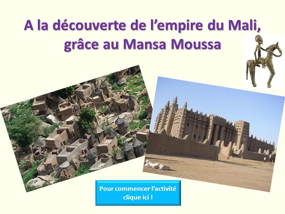 A la découverte de lempire du Mali, grâce au Mansa Moussa Pour commencer lactivité clique ici !