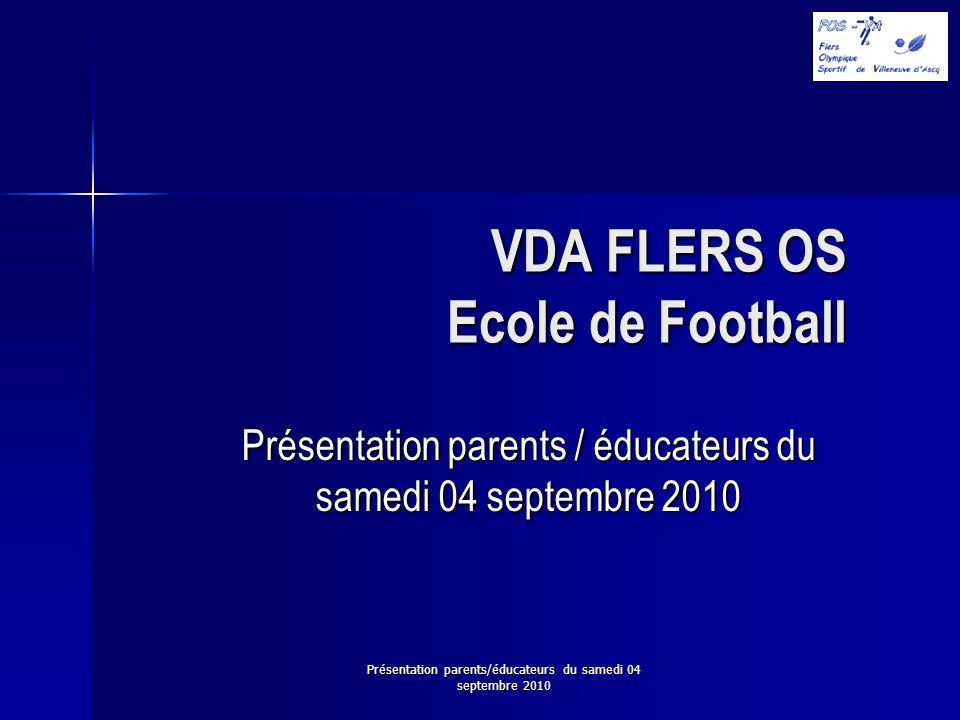 Présentation parents/éducateurs du samedi 04 septembre 2010 VDA FLERS OS Ecole de Football Présentation parents / éducateurs du samedi 04 septembre 20