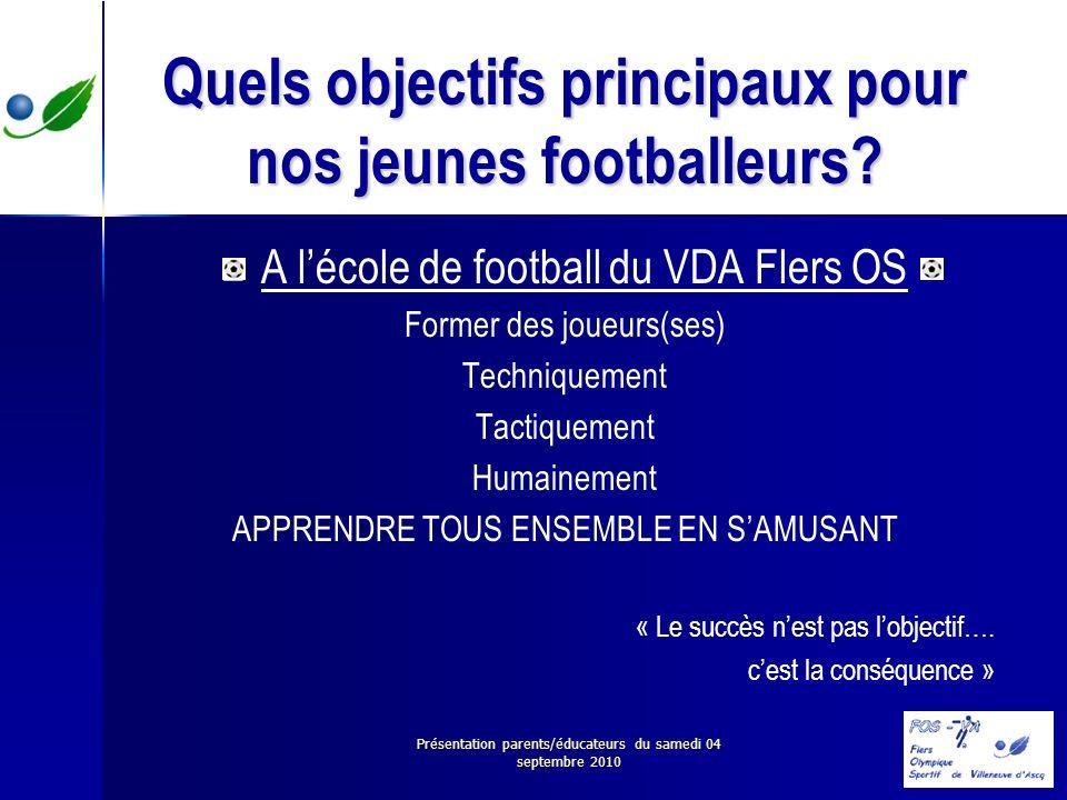 Présentation parents/éducateurs du samedi 04 septembre 2010 Quels objectifs principaux pour nos jeunes footballeurs? A lécole de football du VDA Flers