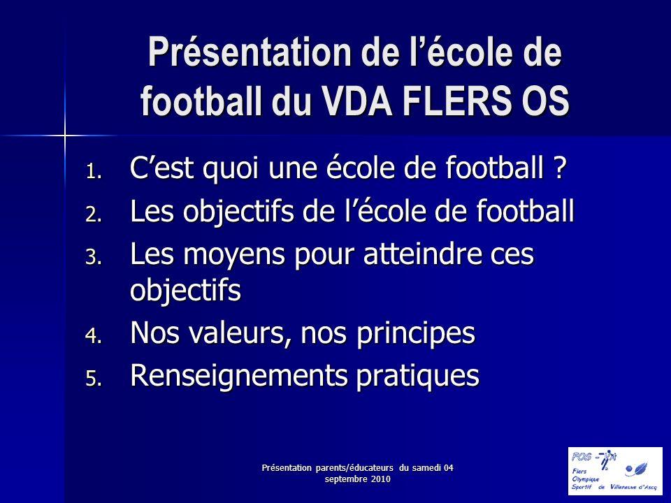 Présentation parents/éducateurs du samedi 04 septembre 2010 Présentation de lécole de football du VDA FLERS OS 1. Cest quoi une école de football ? 2.