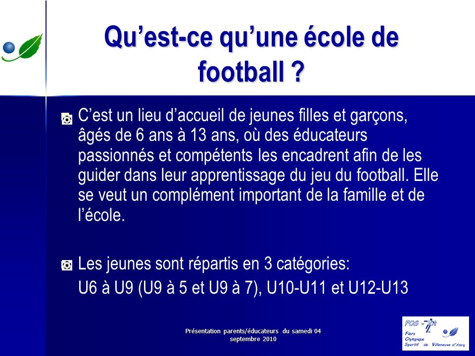 Présentation parents/éducateurs du samedi 04 septembre 2010 Quest-ce quune école de football ? Cest un lieu daccueil de jeunes filles et garçons, âgés
