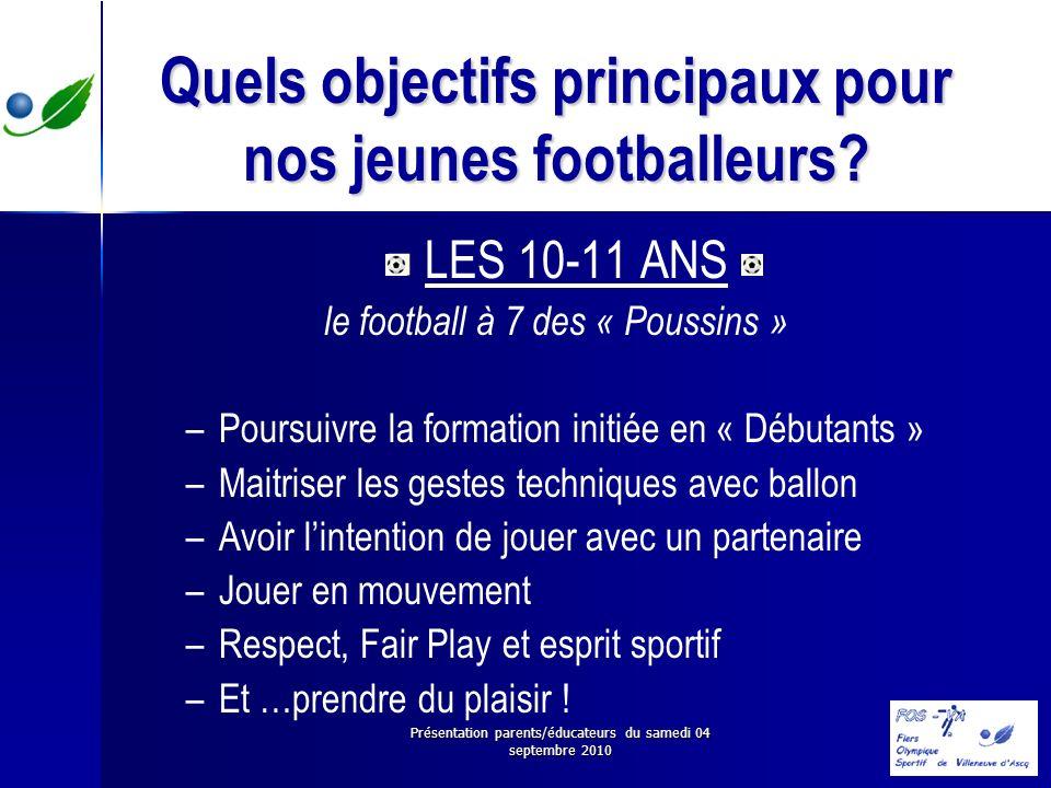 Présentation parents/éducateurs du samedi 04 septembre 2010 Quels objectifs principaux pour nos jeunes footballeurs? LES 10-11 ANS le football à 7 des