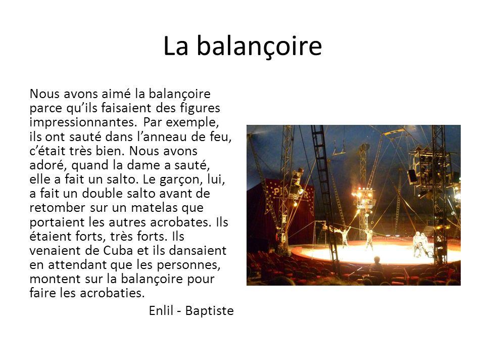 La balançoire Nous avons aimé la balançoire parce quils faisaient des figures impressionnantes. Par exemple, ils ont sauté dans lanneau de feu, cétait