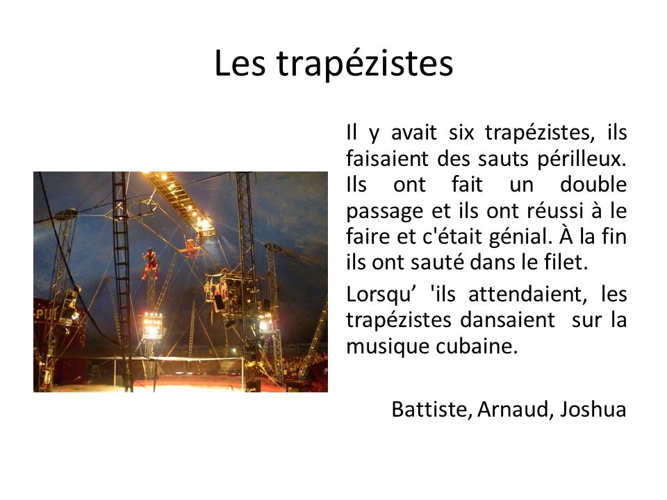Les trapézistes Il y avait six trapézistes, ils faisaient des sauts périlleux. Ils ont fait un double passage et ils ont réussi à le faire et c'était