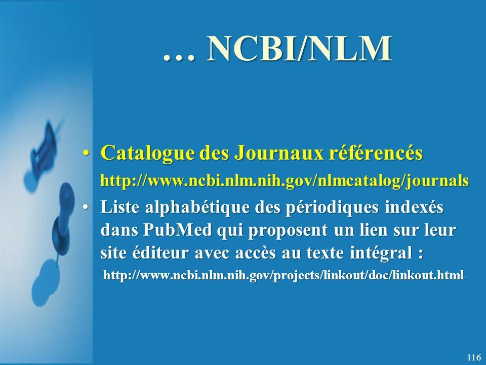 … NCBI/NLM Catalogue des Journaux référencésCatalogue des Journaux référencés http://www.ncbi.nlm.nih.gov/nlmcatalog/journals http://www.ncbi.nlm.nih.gov/nlmcatalog/journals Liste alphabétique des périodiques indexés dans PubMed qui proposent un lien sur leur site éditeur avec accès au texte intégral :Liste alphabétique des périodiques indexés dans PubMed qui proposent un lien sur leur site éditeur avec accès au texte intégral :http://www.ncbi.nlm.nih.gov/projects/linkout/doc/linkout.html 116