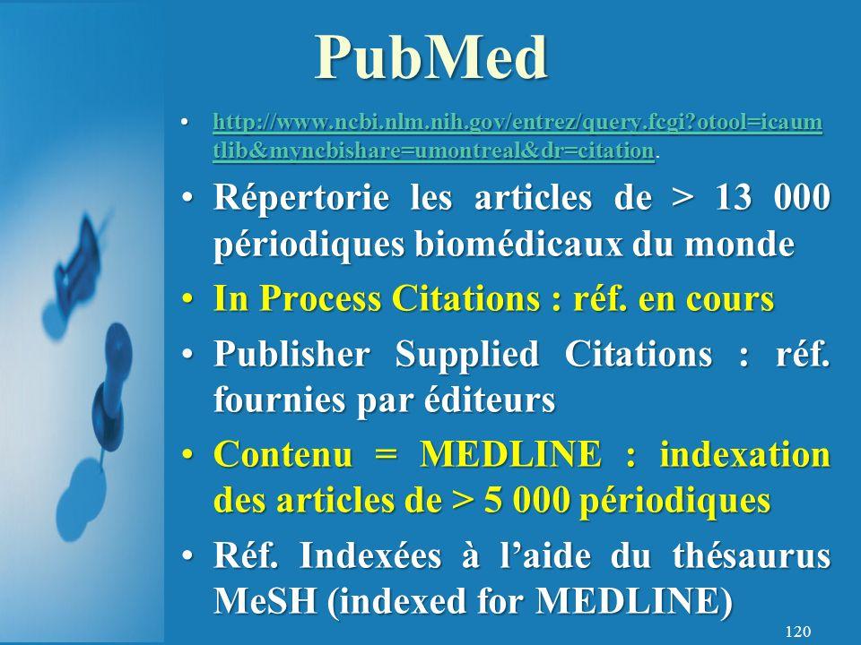 120 http://www.ncbi.nlm.nih.gov/entrez/query.fcgi?otool=icaum tlib&myncbishare=umontreal&dr=citationhttp://www.ncbi.nlm.nih.gov/entrez/query.fcgi?otool=icaum tlib&myncbishare=umontreal&dr=citation.http://www.ncbi.nlm.nih.gov/entrez/query.fcgi?otool=icaum tlib&myncbishare=umontreal&dr=citationhttp://www.ncbi.nlm.nih.gov/entrez/query.fcgi?otool=icaum tlib&myncbishare=umontreal&dr=citation Répertorie les articles de > 13 000 périodiques biomédicaux du mondeRépertorie les articles de > 13 000 périodiques biomédicaux du monde In Process Citations : réf.