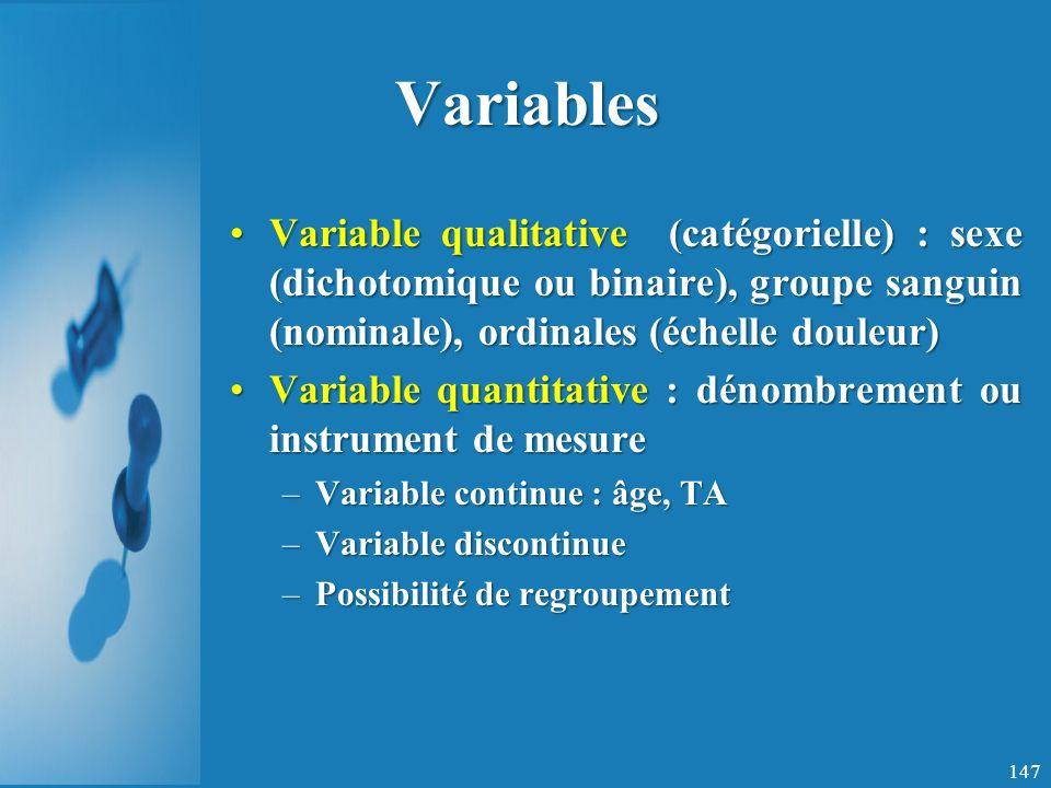 Variables Variable qualitative (catégorielle) : sexe (dichotomique ou binaire), groupe sanguin (nominale), ordinales (échelle douleur)Variable qualitative (catégorielle) : sexe (dichotomique ou binaire), groupe sanguin (nominale), ordinales (échelle douleur) Variable quantitative : dénombrement ou instrument de mesureVariable quantitative : dénombrement ou instrument de mesure –Variable continue : âge, TA –Variable discontinue –Possibilité de regroupement 147