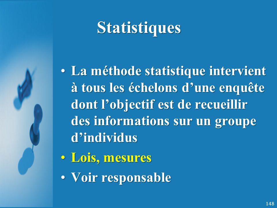 Statistiques La méthode statistique intervient à tous les échelons dune enquête dont lobjectif est de recueillir des informations sur un groupe dindividusLa méthode statistique intervient à tous les échelons dune enquête dont lobjectif est de recueillir des informations sur un groupe dindividus Lois, mesuresLois, mesures Voir responsableVoir responsable 148