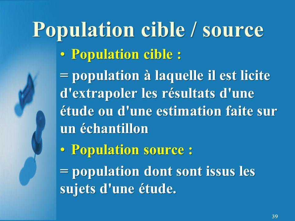 39 Population cible : = population à laquelle il est licite d extrapoler les résultats d une étude ou d une estimation faite sur un échantillon Population source : = population dont sont issus les sujets d une étude.