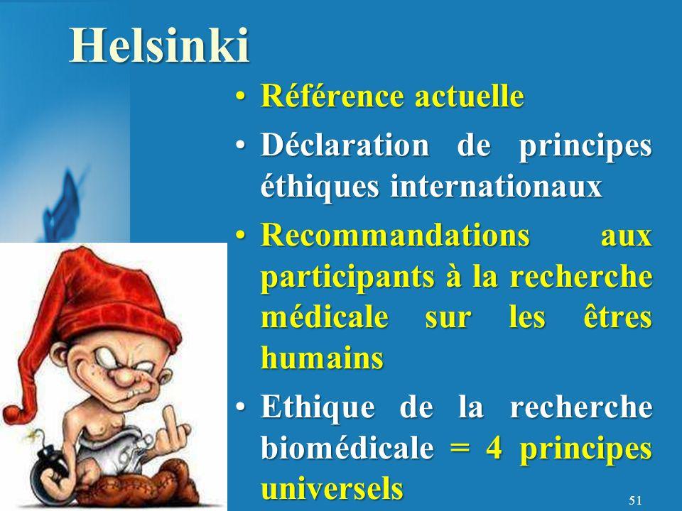 51 Référence actuelleRéférence actuelle Déclaration de principes éthiques internationauxDéclaration de principes éthiques internationaux Recommandations aux participants à la recherche médicale sur les êtres humainsRecommandations aux participants à la recherche médicale sur les êtres humains Ethique de la recherche biomédicale = 4 principes universelsEthique de la recherche biomédicale = 4 principes universelsHelsinki