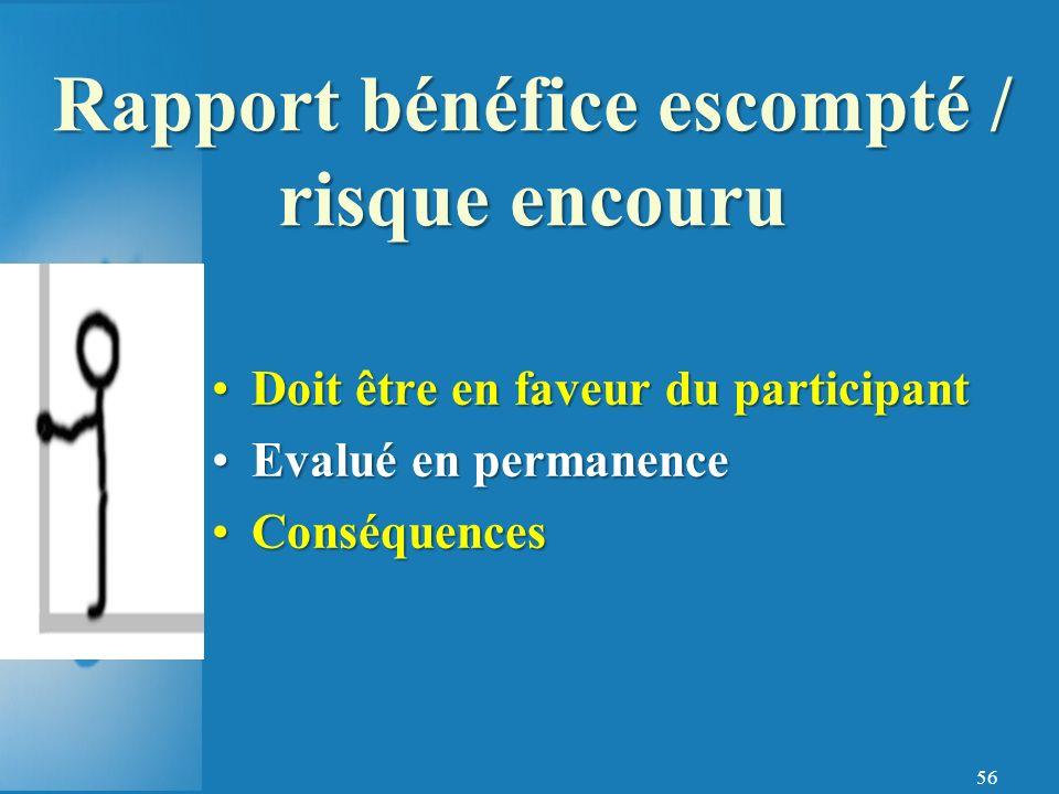 56 Doit être en faveur du participantDoit être en faveur du participant Evalué en permanenceEvalué en permanence ConséquencesConséquences Rapport bénéfice escompté / risque encouru