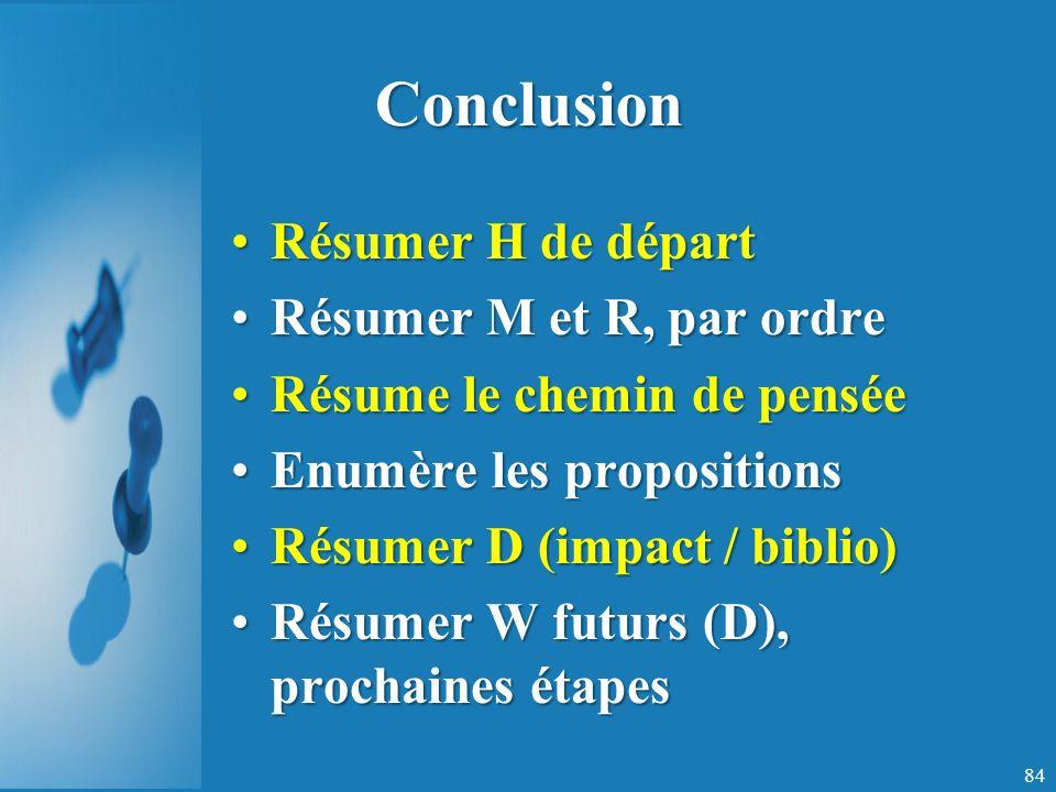 Conclusion Résumer H de départRésumer H de départ Résumer M et R, par ordreRésumer M et R, par ordre Résume le chemin de penséeRésume le chemin de pensée Enumère les propositionsEnumère les propositions Résumer D (impact / biblio)Résumer D (impact / biblio) Résumer W futurs (D), prochaines étapesRésumer W futurs (D), prochaines étapes 84