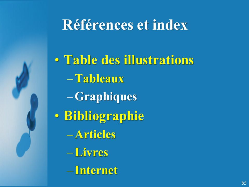 Références et index Table des illustrationsTable des illustrations –Tableaux –Graphiques BibliographieBibliographie –Articles –Livres –Internet 85