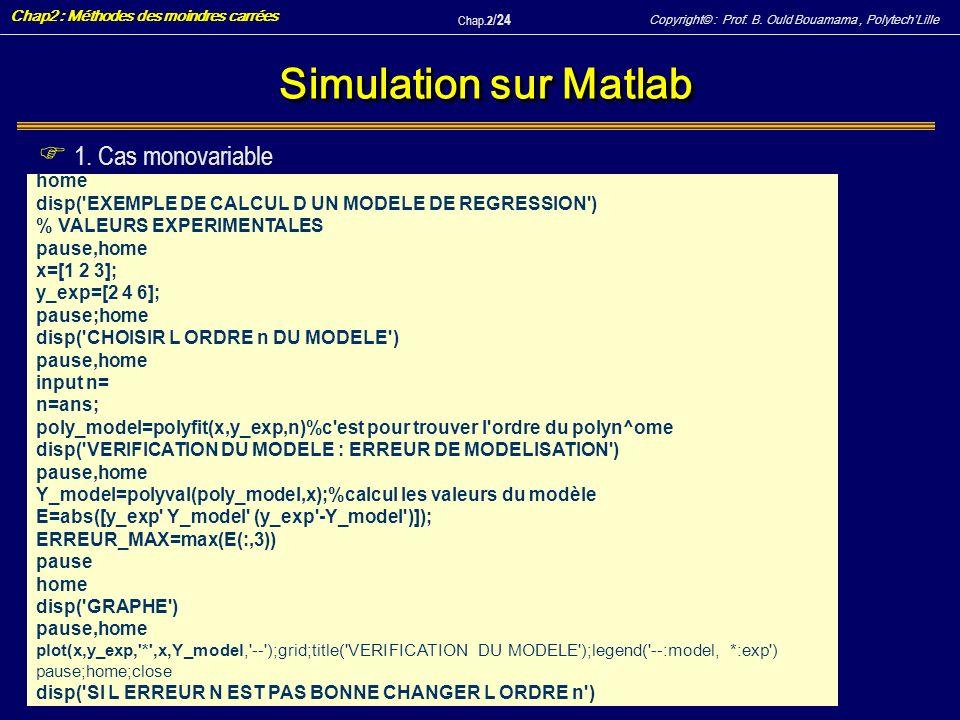 Copyright© : Prof. B. Ould Bouamama, PolytechLille Chap2 : Méthodes des moindres carrées Chap.2 / 24 Simulation sur Matlab home disp('EXEMPLE DE CALCU