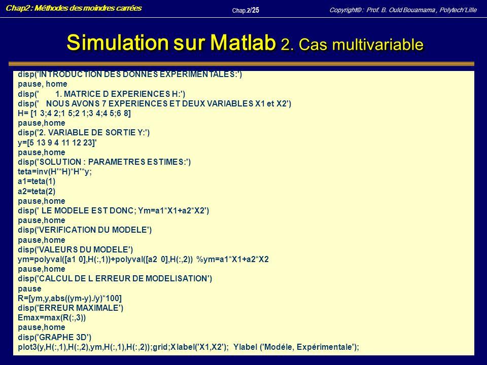 Copyright© : Prof. B. Ould Bouamama, PolytechLille Chap2 : Méthodes des moindres carrées Chap.2 / 25 Simulation sur Matlab 2. Cas multivariable disp('