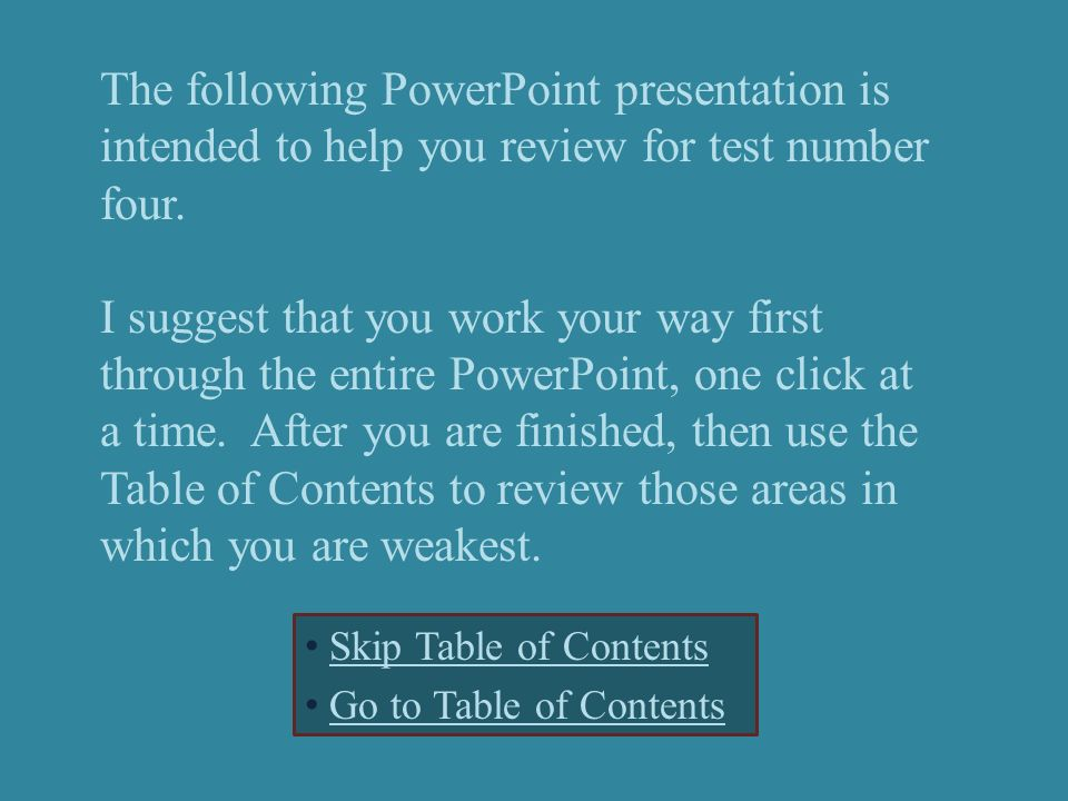 The following PowerPoint presentation is intended to help you review for test number four. I suggest that you work your way first through the entire P