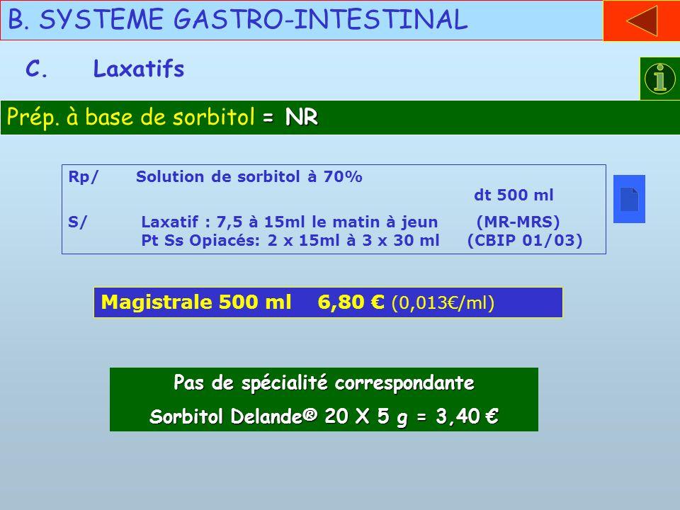 B. SYSTEME GASTRO-INTESTINAL C.Laxatifs = NR Prép. à base de sorbitol = NR Rp/Solution de sorbitol à 70% dt 500 ml S/ Laxatif : 7,5 à 15ml le matin à