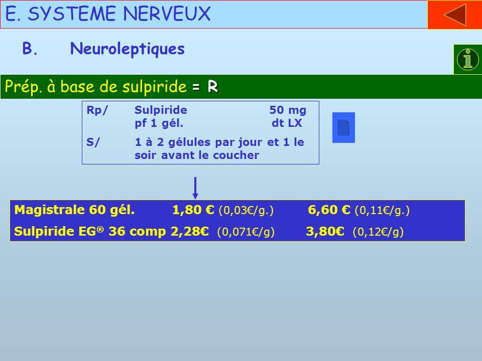 E. SYSTEME NERVEUX = R Prép. à base de sulpiride = R B.Neuroleptiques Rp/Sulpiride 50 mg pf 1 gél. dt LX S/1 à 2 gélules par jour et 1 le soir avant l