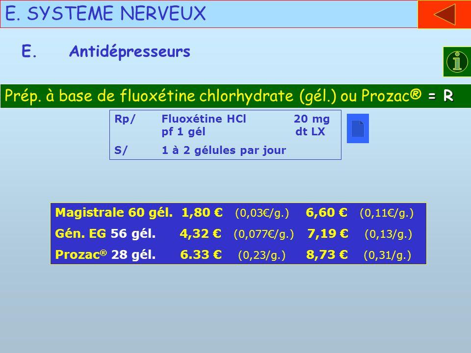 E. SYSTEME NERVEUX E.Antidépresseurs = R Prép. à base de fluoxétine chlorhydrate (gél.) ou Prozac® = R Rp/Fluoxétine HCl 20 mg pf 1 gél dt LX S/1 à 2
