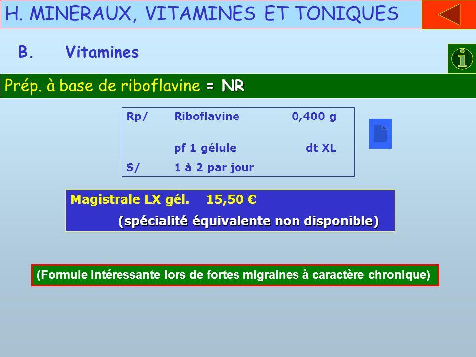 H. MINERAUX, VITAMINES ET TONIQUES B.Vitamines = NR Prép. à base de riboflavine = NR Rp/Riboflavine 0,400 g pf 1 gélule dt XL S/1 à 2 par jour Magistr