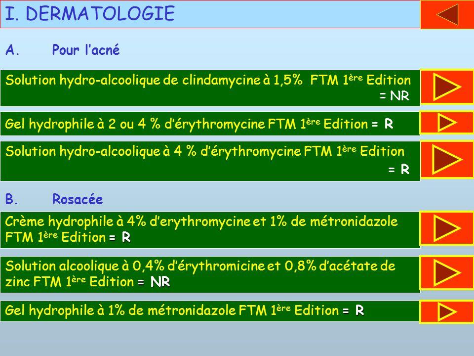 I. DERMATOLOGIE Solution hydro-alcoolique de clindamycine à 1,5% FTM 1 ère Edition. = NR A.Pour lacné Gel hydrophile à 2 ou 4 % dérythromycine FTM 1 è