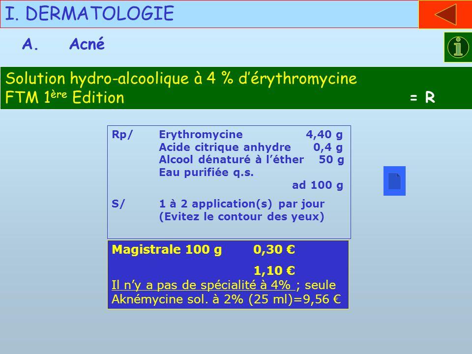 I. DERMATOLOGIE Rp/Erythromycine 4,40 g Acide citrique anhydre 0,4 g Alcool dénaturé à léther 50 g Eau purifiée q.s. ad 100 g S/1 à 2 application(s) p