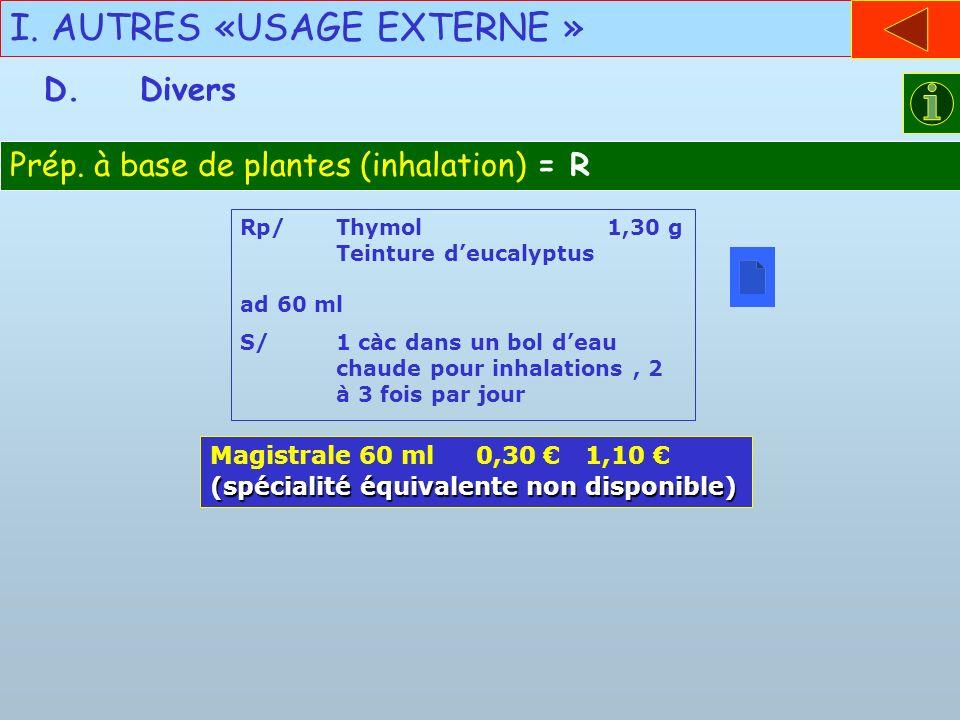 I. AUTRES «USAGE EXTERNE » D.Divers Prép. à base de plantes (inhalation) = R Rp/Thymol 1,30 g Teinture deucalyptus ad 60 ml S/1 càc dans un bol deau c