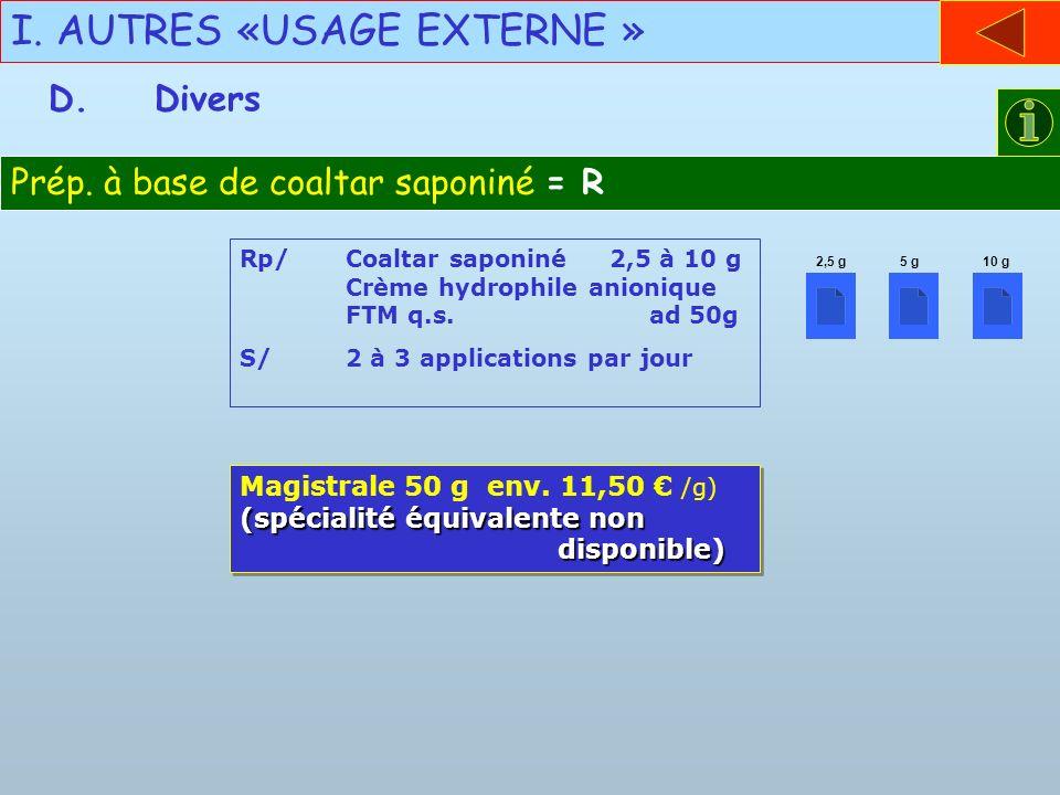 I. AUTRES «USAGE EXTERNE » D.Divers Prép. à base de coaltar saponiné = R Rp/Coaltar saponiné 2,5 à 10 g Crème hydrophile anionique FTM q.s. ad 50g S/2