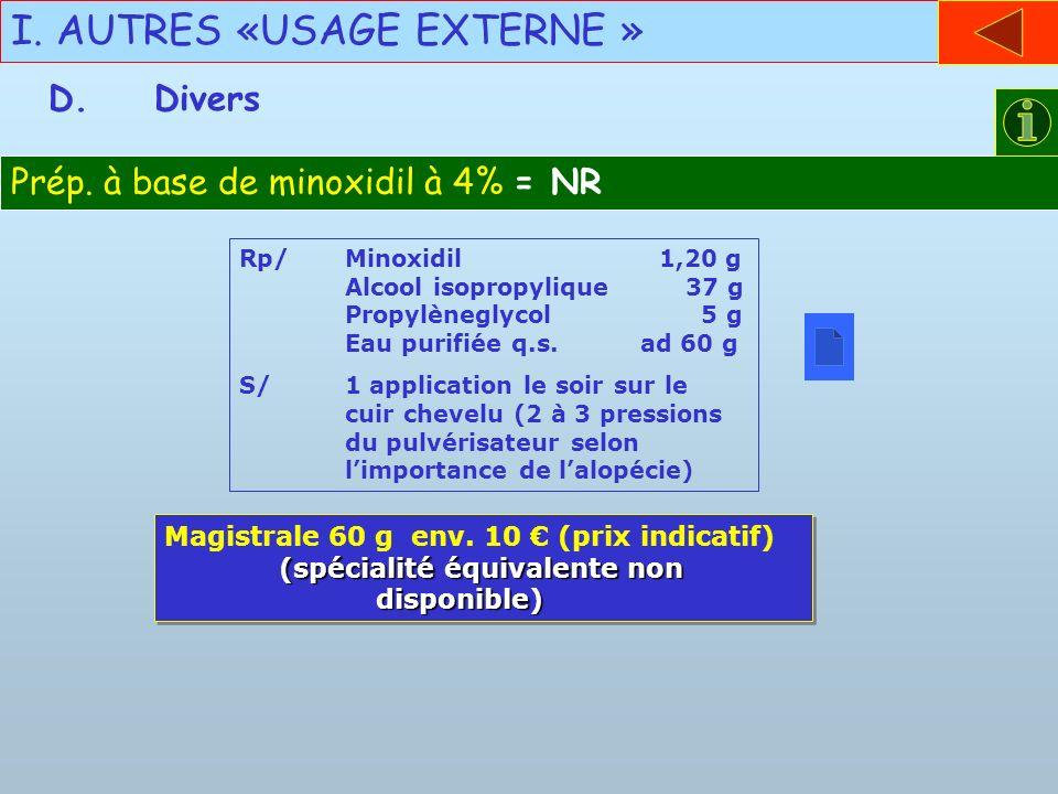 I. AUTRES «USAGE EXTERNE » D.Divers Prép. à base de minoxidil à 4% = NR Rp/Minoxidil 1,20 g Alcool isopropylique 37 g Propylèneglycol 5 g Eau purifiée