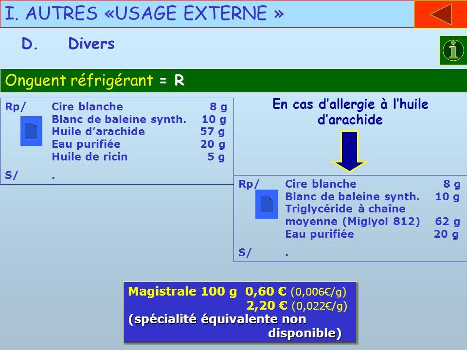 I. AUTRES «USAGE EXTERNE » D.Divers Onguent réfrigérant = R Rp/Cire blanche 8 g Blanc de baleine synth. 10 g Huile darachide 57 g Eau purifiée 20 g Hu