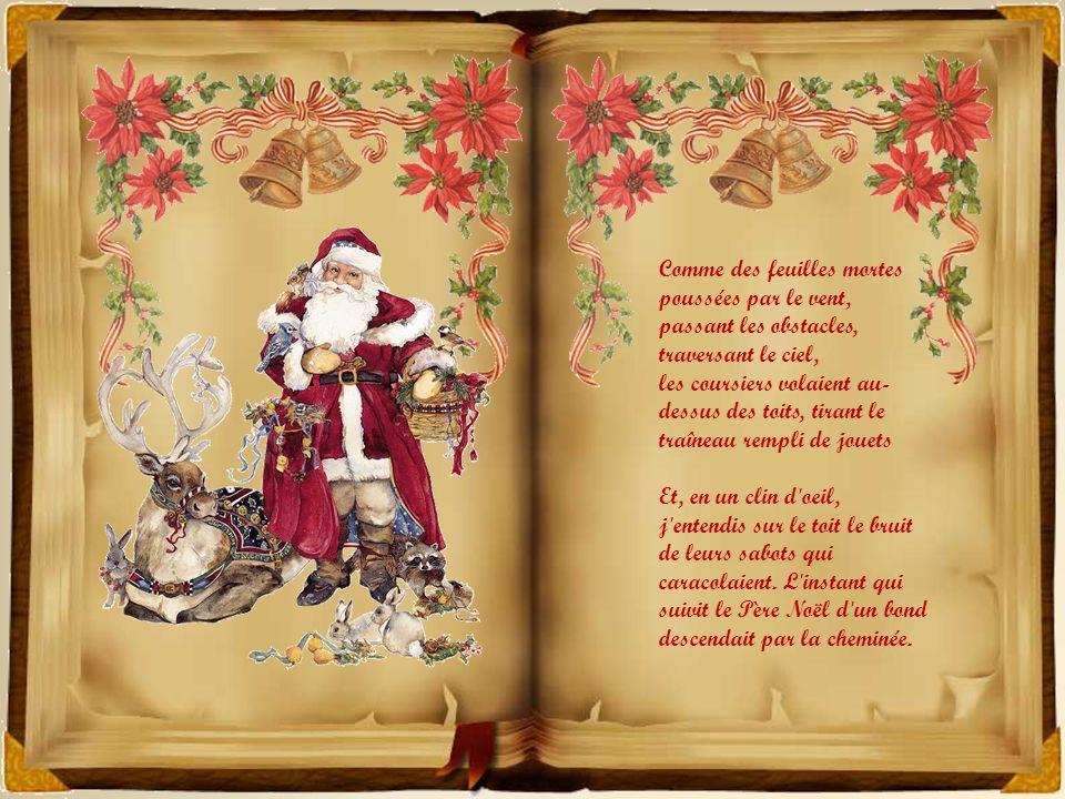 Plus rapides que des aigles, ses coursiers galopaient, lui il les appelait, il sifflait, il criait: Allez Fougueux, allez Danseur, Fringant et puis Renarde, En avant Comète.