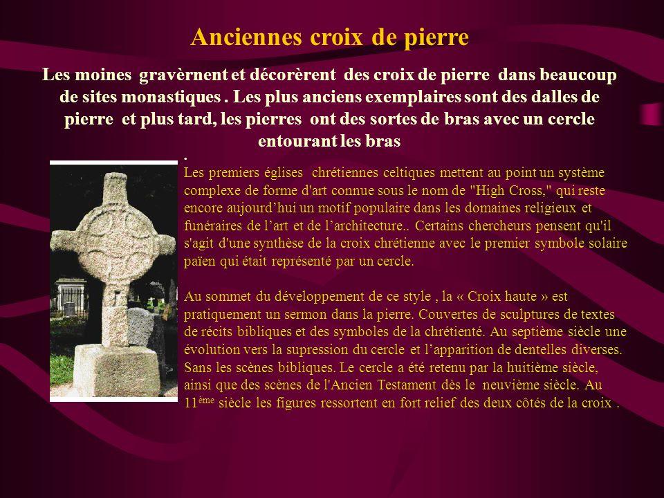 Anciennes croix de pierre Les moines gravèrnent et décorèrent des croix de pierre dans beaucoup de sites monastiques. Les plus anciens exemplaires son