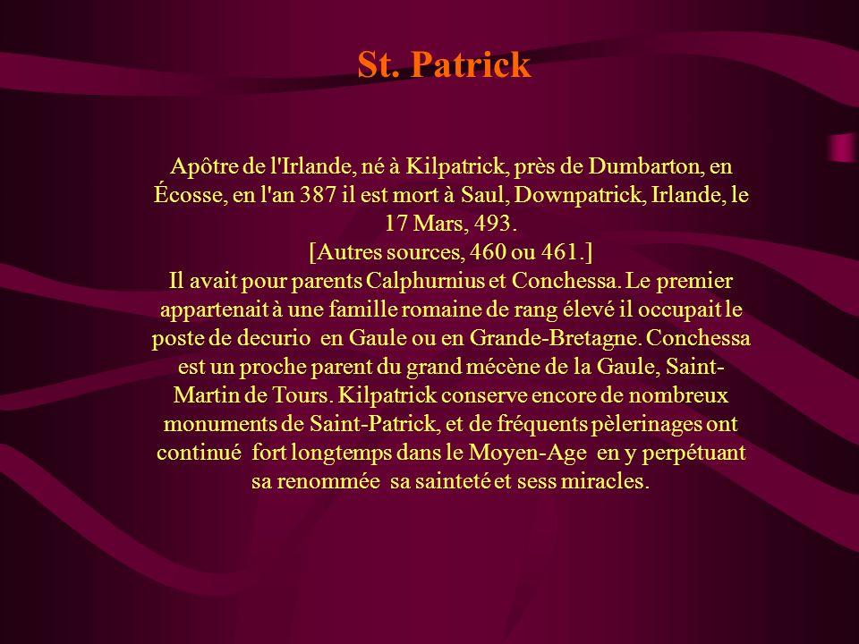 Apôtre de l'Irlande, né à Kilpatrick, près de Dumbarton, en Écosse, en l'an 387 il est mort à Saul, Downpatrick, Irlande, le 17 Mars, 493. [Autres sou