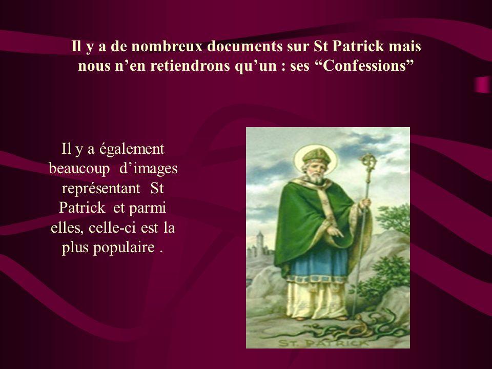 Il y a de nombreux documents sur St Patrick mais nous nen retiendrons quun : ses Confessions Il y a également beaucoup dimages représentant St Patrick