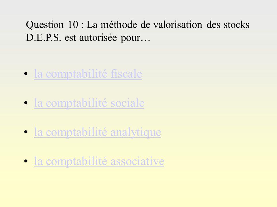 Questi on 9 Question 9 : Ladministration fiscale accepte 2 types de valorisation des stocks : D.E.P.S. et C.U.M.P. P.E.P.S. et C.U.M.P. D.E.P.S. et P.