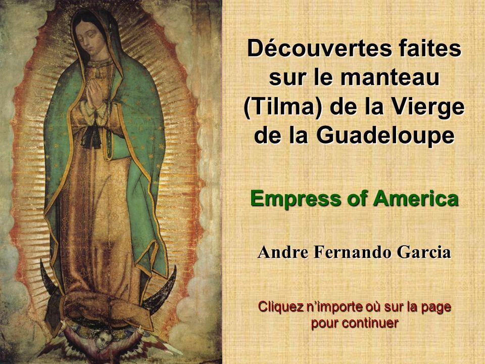 Découvertes faites sur le manteau (Tilma) de la Vierge de la Guadeloupe Empress of America Andre Fernando Garcia Cliquez nimporte où sur la page pour continuer