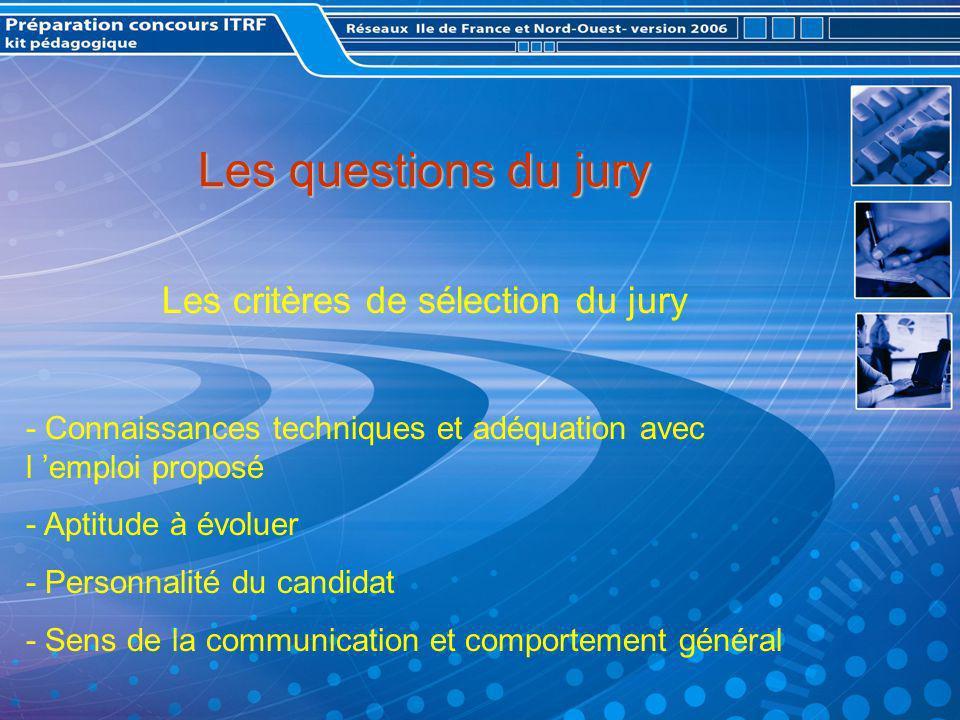 Les questions du jury Les critères de sélection du jury - Connaissances techniques et adéquation avec l emploi proposé - Aptitude à évoluer - Personnalité du candidat - Sens de la communication et comportement général