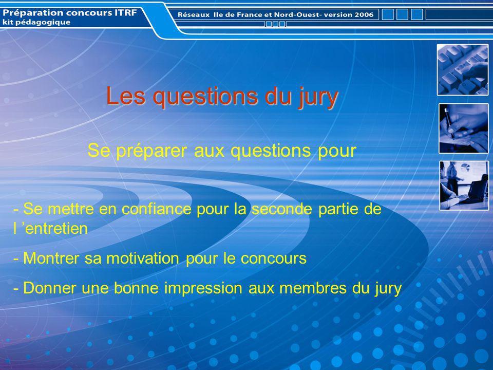 Les questions du jury Se préparer aux questions pour - Se mettre en confiance pour la seconde partie de l entretien - Montrer sa motivation pour le concours - Donner une bonne impression aux membres du jury